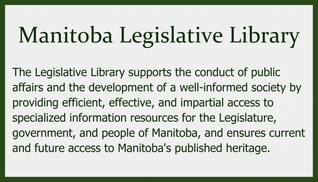 The Legislative Library supports the conduct of public affairs and the development of a well-informed society by providing efficient, effective, and impartial access to specialized information resources for the Legislature, government, and people of Manitoba, and ensures current and future access to Manitoba's published heritage.