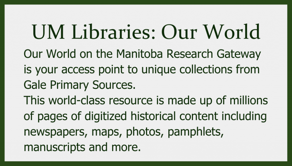 Our World on the Manitoba Research Gateway is your access point to unique collections from Gale Primary Sources. This world-class resource is made up of millions of pages of digitized historical content including newspapers, maps, photos, pamphlets, manuscripts and more.