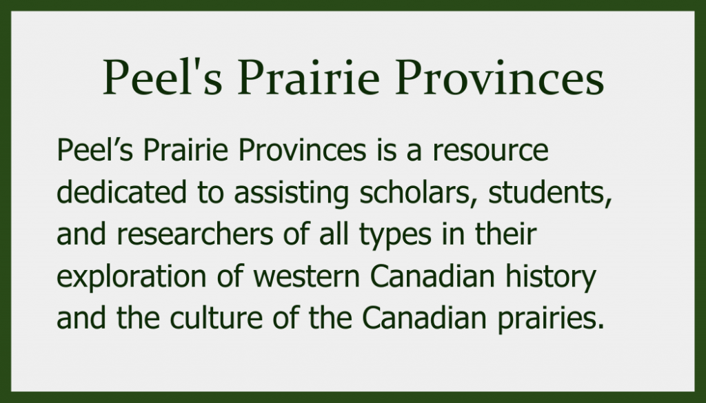 Peel's Prairie Provinces is a resource dedicated to assisting scholars, students, and researchers of all types in their exploration of western Canadian history and the culture of the Canadian prairies.